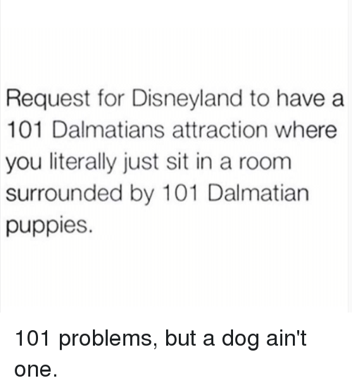 Dank, Disneyland, and Puppies: Request for Disneyland to have a  101 Dalmatians attraction where  you literally just sit in a room  surrounded by 101 Dalmatian  puppies. 101 problems, but a dog ain't one.