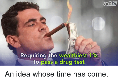 requiring the wealthiest 1 to pass a drug test act 8710569 search act test memes on me me