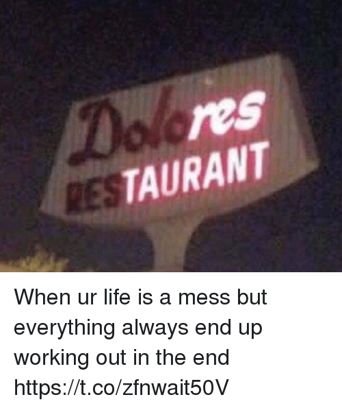 Life, Working Out, and Girl Memes: res  TAURANT  RES When ur life is a mess but everything always end up working out in the end https://t.co/zfnwait50V