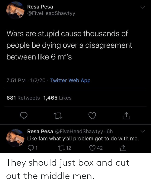 Fam, Twitter, and The Middle: Resa Pesa  @FiveHeadShawtyy  Wars are stupid cause thousands of  people be dying over a disagreement  between like 6 mf's  7:51 PM · 1/2/20 · Twitter Web App  681 Retweets 1,465 Likes  Resa Pesa @FiveHeadShawtyy 6h  Like fam what y'all problem got to do with me  91  O 42  2712  <] They should just box and cut out the middle men.