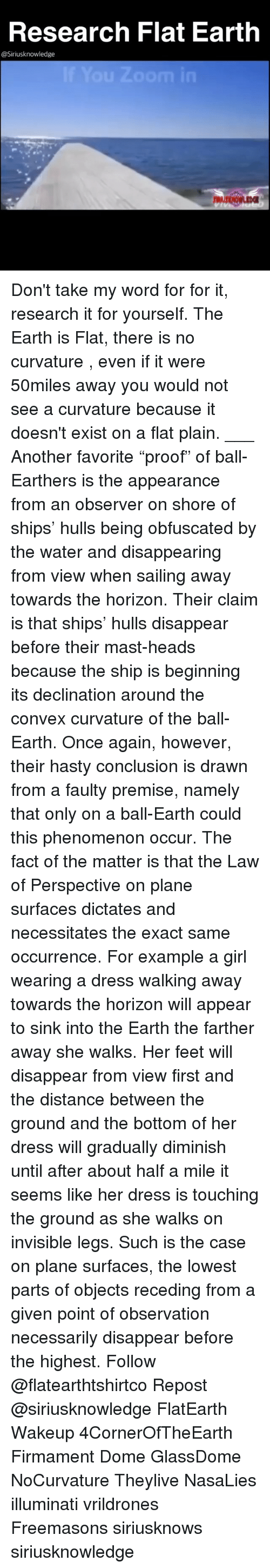 "Memes, Flat Earth, and Phenomenon: Research Flat Earth  @Siriusknowledge Don't take my word for for it, research it for yourself. The Earth is Flat, there is no curvature , even if it were 50miles away you would not see a curvature because it doesn't exist on a flat plain. ___ Another favorite ""proof"" of ball-Earthers is the appearance from an observer on shore of ships' hulls being obfuscated by the water and disappearing from view when sailing away towards the horizon. Their claim is that ships' hulls disappear before their mast-heads because the ship is beginning its declination around the convex curvature of the ball-Earth. Once again, however, their hasty conclusion is drawn from a faulty premise, namely that only on a ball-Earth could this phenomenon occur. The fact of the matter is that the Law of Perspective on plane surfaces dictates and necessitates the exact same occurrence. For example a girl wearing a dress walking away towards the horizon will appear to sink into the Earth the farther away she walks. Her feet will disappear from view first and the distance between the ground and the bottom of her dress will gradually diminish until after about half a mile it seems like her dress is touching the ground as she walks on invisible legs. Such is the case on plane surfaces, the lowest parts of objects receding from a given point of observation necessarily disappear before the highest. Follow @flatearthtshirtco Repost @siriusknowledge FlatEarth Wakeup 4CornerOfTheEarth Firmament Dome GlassDome NoCurvature Theylive NasaLies illuminati vrildrones Freemasons siriusknows siriusknowledge"