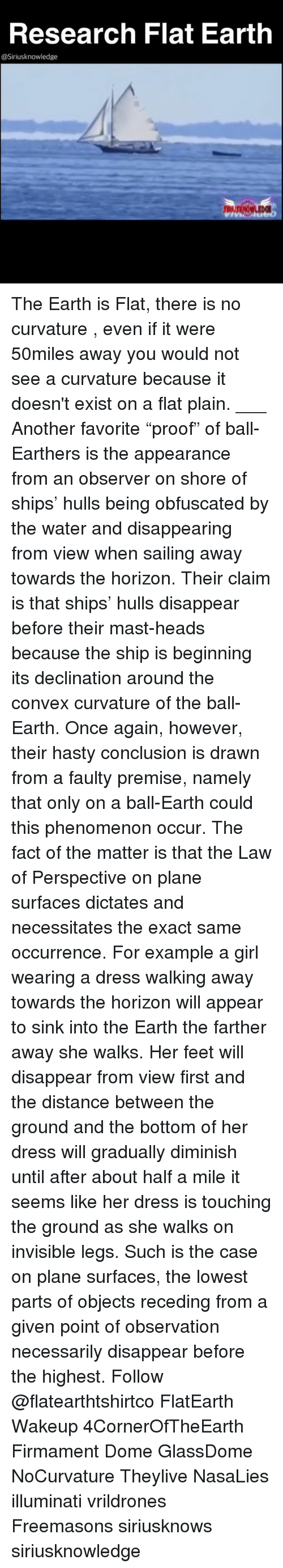 "Illuminati, Memes, and Dress: Research Flat Earth  @Siriusknowledge The Earth is Flat, there is no curvature , even if it were 50miles away you would not see a curvature because it doesn't exist on a flat plain. ___ Another favorite ""proof"" of ball-Earthers is the appearance from an observer on shore of ships' hulls being obfuscated by the water and disappearing from view when sailing away towards the horizon. Their claim is that ships' hulls disappear before their mast-heads because the ship is beginning its declination around the convex curvature of the ball-Earth. Once again, however, their hasty conclusion is drawn from a faulty premise, namely that only on a ball-Earth could this phenomenon occur. The fact of the matter is that the Law of Perspective on plane surfaces dictates and necessitates the exact same occurrence. For example a girl wearing a dress walking away towards the horizon will appear to sink into the Earth the farther away she walks. Her feet will disappear from view first and the distance between the ground and the bottom of her dress will gradually diminish until after about half a mile it seems like her dress is touching the ground as she walks on invisible legs. Such is the case on plane surfaces, the lowest parts of objects receding from a given point of observation necessarily disappear before the highest. Follow @flatearthtshirtco FlatEarth Wakeup 4CornerOfTheEarth Firmament Dome GlassDome NoCurvature Theylive NasaLies illuminati vrildrones Freemasons siriusknows siriusknowledge"