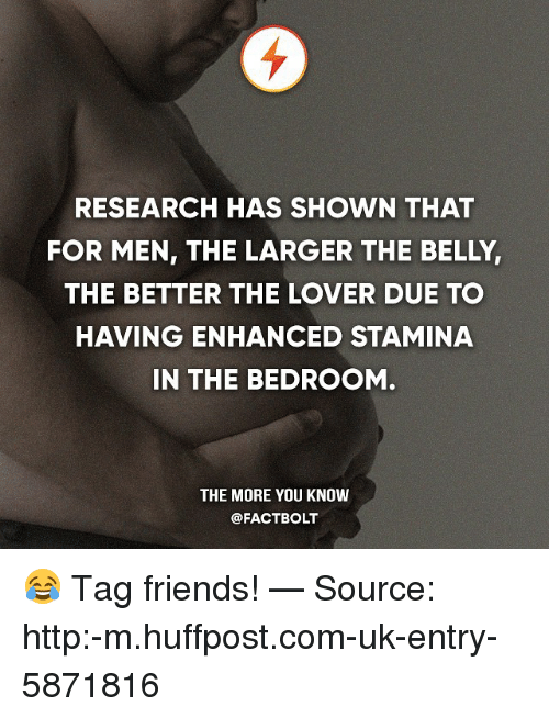 Friends, Memes, and The More You Know: RESEARCH HAS SHOWN THAT  FOR MEN, THE LARGER THE BELLY,  THE BETTER THE LOVER DUE TO  HAVING ENHANCED STAMINA  IN THE BEDROOM  THE MORE YOU KNOW  @FACT BOLT 😂 Tag friends! — Source: http:-m.huffpost.com-uk-entry-5871816