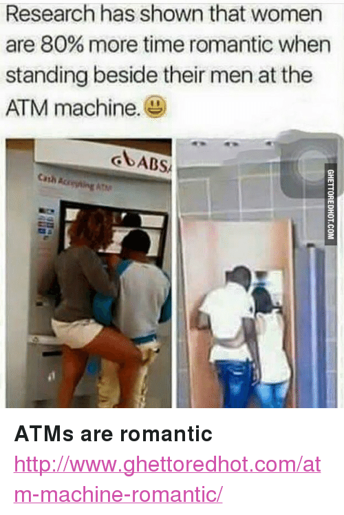 """Http, Time, and Women: Research has shown that women  are 80% more time romantic when  standing beside their men at the  ATM machine. <p><strong>ATMs are romantic</strong></p><p><a href=""""http://www.ghettoredhot.com/atm-machine-romantic/"""">http://www.ghettoredhot.com/atm-machine-romantic/</a></p>"""