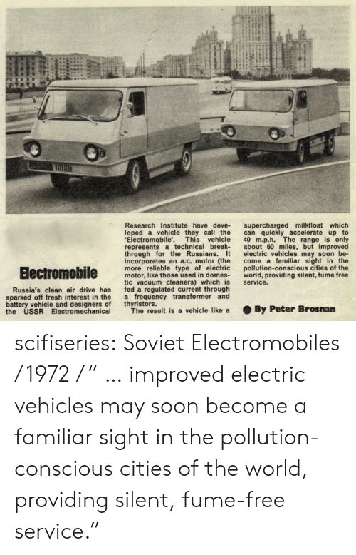 """Fresh, Soon..., and Tumblr: Research Institute have deve- supercharged milkfloat which  loped a vehicle they call the can quickly accelerate up to  Electromobile'. This vehicle 40 m.p.h. The range is only  represents a technical break about 60 miles, but improved  through for the Russians. t electric vehicles may soon be-  incorporates an a.c. motor (the come a familiar sight in the  more reliable type of electric pollution-conscious cities of the  motor, like those used in domes world, providing silent, fume free  tic vacuum cleaners) which is service.  fed a regulated current through  a frequency transformer and  thyristors.  Russia's clean air drive has  sparked off fresh interest in the  battery vehicle and designers of  the USSR Electromechanical  The result is a vehicle like a  . By Peter Brosnan scifiseries:  Soviet Electromobiles / 1972 / """" … improved electric vehicles may soon become a familiar sight in the pollution-conscious cities of the world, providing silent, fume-free service."""""""
