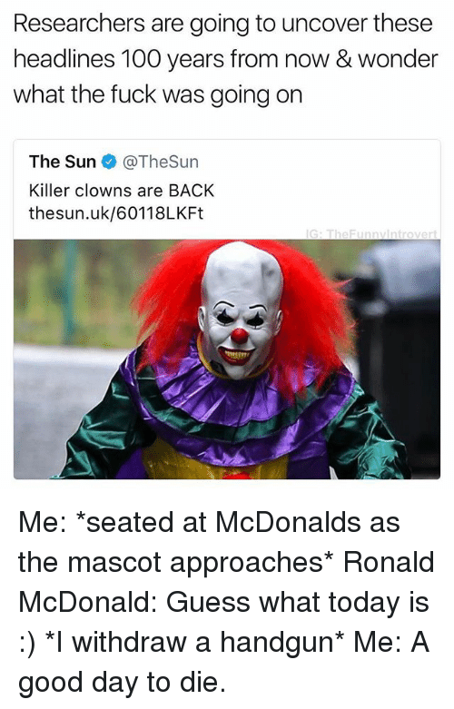 Anaconda, McDonalds, and Clowns: Researchers are going to uncover these  headlines 100 years from now & wonder  what the fuck was going on  The Sun @TheSun  Killer clowns are BACK  thesun.uk/60118LKFt  G: TheFunnvintrovert Me: *seated at McDonalds as the mascot approaches* Ronald McDonald: Guess what today is :) *I withdraw a handgun* Me: A good day to die.