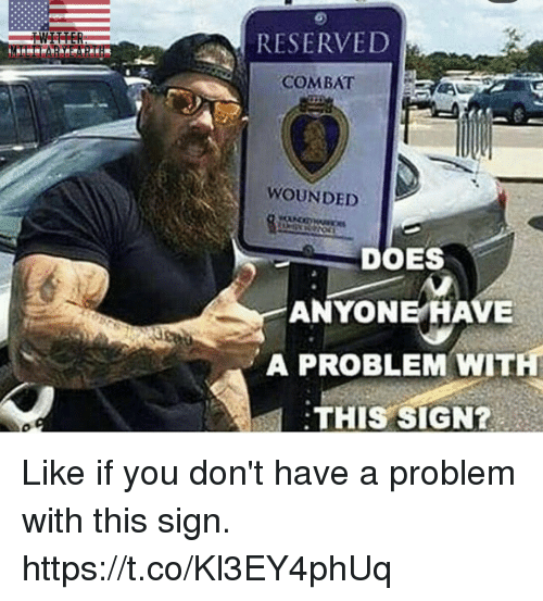 Memes, 🤖, and You: RESERVED  COMBAT  AV  WOUNDED  DOES  ANYONE HAVE  A PROBLEM WITH  THIS SIGN? Like if you don't have a problem with this sign. https://t.co/Kl3EY4phUq