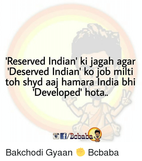 Memes, India, and Indian: 'Reserved Indian' ki jagah agar  'Deserved Indian' ko job milti  toh shyd aaj hamara India bhi  Developed hota.  /Bababa Bakchodi Gyaan ✊ Bcbaba