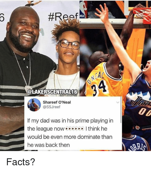 Dad, Facts, and The League:  #Resf )  KA  4  @LAKERSCENTRAL16  Shareef O'Neal  @ssJreef  If my dad was in his prime playing in  the league now I think he  would be even more dominate than  he was back then Facts?