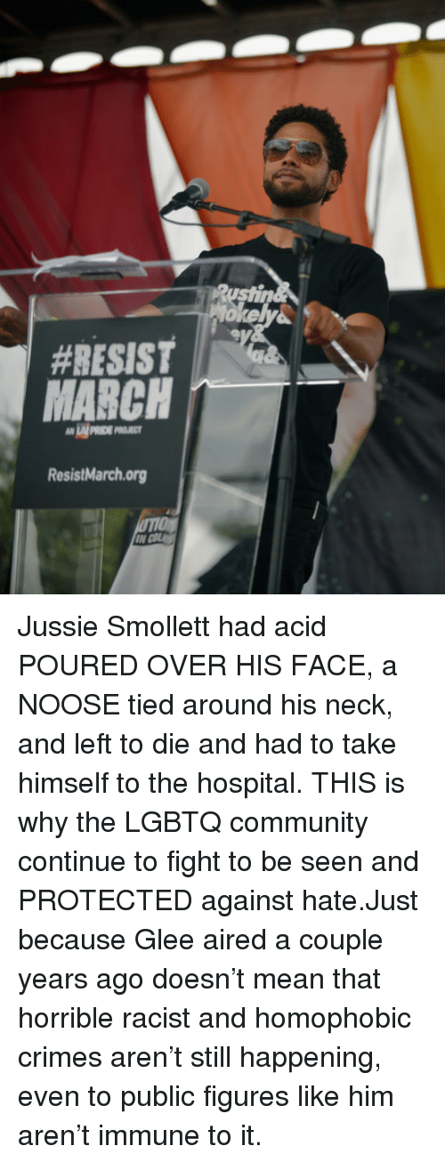 Community, Glee, and Hospital:  #RESIST  LAI PRIDE P  ResistMarchorg Jussie Smollett had acid POURED OVER HIS FACE, a NOOSE tied around his neck, and left to die and had to take himself to the hospital. THIS is why the LGBTQ community continue to fight to be seen and PROTECTED against hate.Just because Glee aired a couple years ago doesn't mean that horrible racist and homophobic crimes aren't still happening, even to public figures like him aren't immune to it.