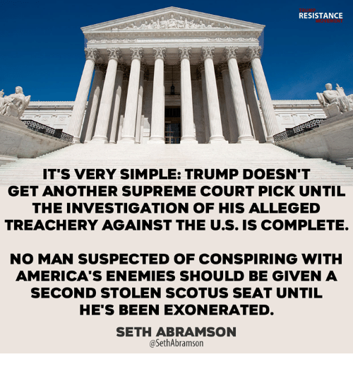 Memes, Supreme, and Supreme Court: RESISTANCE  IT'S VERY SIMPLE: TRUMP DOESN'T  GET ANOTHER SUPREME COURT PICK UNTIL  THE INVESTIGATION OF HIS ALLEGED  TREACHERY AGAINST THE U.S. IS COMPLETE  NO MAN SUSPECTED OF CONSPIRING WITH  AMERICA'S ENEMIES SHOULD BE GIVEN A  SECOND STOLEN SCOTUS SEAT UNTIL  HE'S BEEN EXONERATED.  SETH ABRAMSON  @SethAbramson