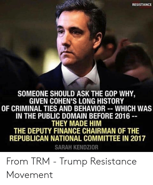 Finance, Memes, and History: RESISTANCE  SOMEONE SHOULD ASK THE GOP WHY,  GIVEN COHEN'S LONG HISTORY  OF CRIMINAL TIES AND BEHAVIORWHICH WAS  IN THE PUBLIC DOMAIN BEFORE 2016  THEY MADE HIM  THE DEPUTY FINANCE CHAIRMAN OF THE  REPUBLICAN NATIONAL COMMITTEE IN 2017  SARAH KENDZIOR From TRM - Trump Resistance Movement