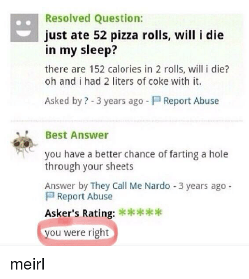 Pizza, Best, and Sleep: .Resolved Question:  just ate 52 pizza rolls, will i die  in my sleep?  there are 152 calories in 2 rolls, will i die?  oh and i had 2 liters of coke with it.  Asked by ? -3 years ago  Report Abuse  Best Answer  you have a better chance of farting a hole  through your sheets  Answer by They Call Me Nardo -3 years ago  Report Abuse  Asker's Rating:  ou were right meirl