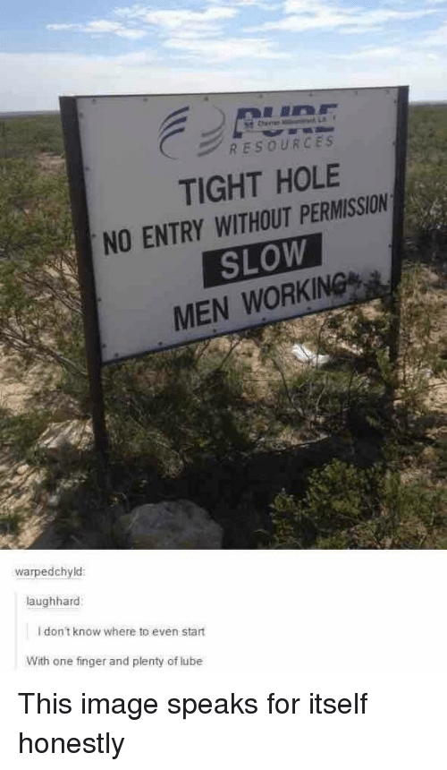 Image, Working, and One: RESOURCES  TIGHT HOLE  NO ENTRY WITHOUT PERMISSION  SLOW  MEN WORKING  warpedchyld  aughhard  I don't know where to even start  With one finger and plenty of lube This image speaks for itself honestly