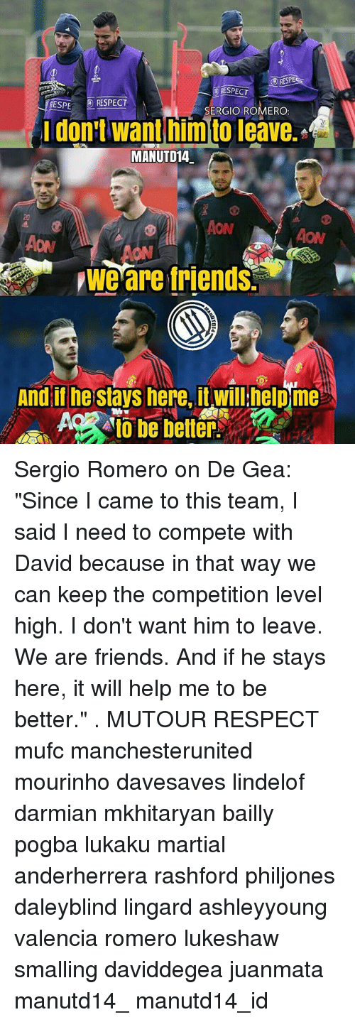 "Friends, Memes, and Respect: RESPE  RESPECT  ESPE RESPECT  SERGIO ROMERO  idon:t want him to leave.  MANUTD14.  20  ON  AON  ON  we are friends.  And il he stays here, it willhelpme Sergio Romero on De Gea: ""Since I came to this team, I said I need to compete with David because in that way we can keep the competition level high. I don't want him to leave. We are friends. And if he stays here, it will help me to be better."" . MUTOUR RESPECT mufc manchesterunited mourinho davesaves lindelof darmian mkhitaryan bailly pogba lukaku martial anderherrera rashford philjones daleyblind lingard ashleyyoung valencia romero lukeshaw smalling daviddegea juanmata manutd14_ manutd14_id"