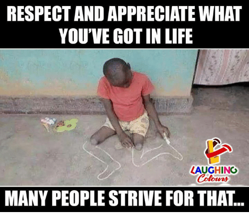 Life, Respect, and Appreciate: RESPECT AND APPRECIATE WHAT  YOU'VE GOT IN LIFE  LAUGHING  Colours  MANY PEOPLE STRIVE FOR THAT...