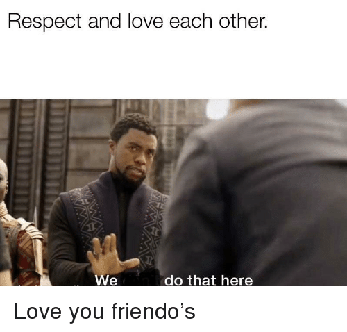 Love, Respect, and You: Respect and love each other.  We  do that here Love you friendo's