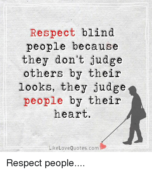 Respect Blind People Because They Dont Judge Others By Their Looks