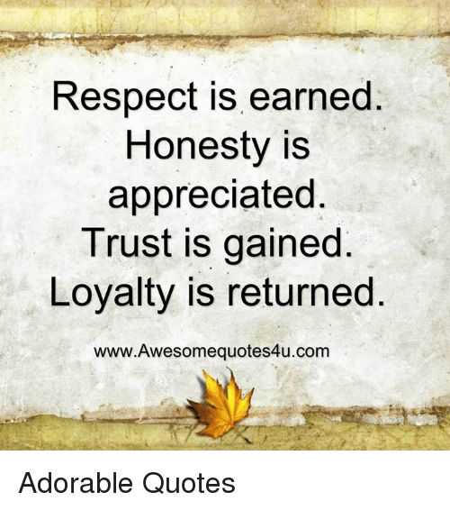 Memes, Honesty, and 🤖: Respect is earned  Honesty is  appreciated  Trust is gained  Loyalty is returned  www.Awesomequotes4u.com Adorable Quotes