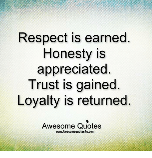Respect Is Earned Honesty Is Appreciated Trust Is Gained Loyalty Is