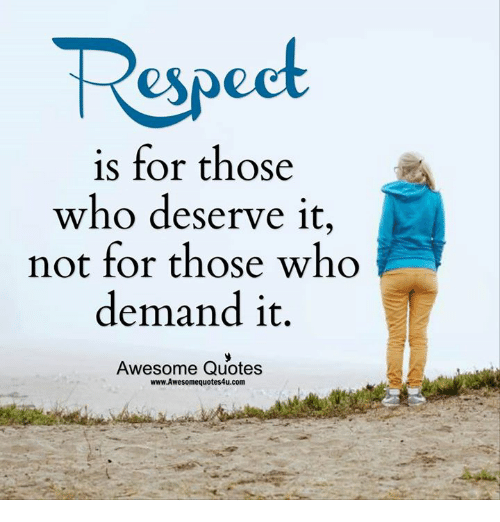 Respect Is For Those Who Deserve It Not For Those Who Demand It