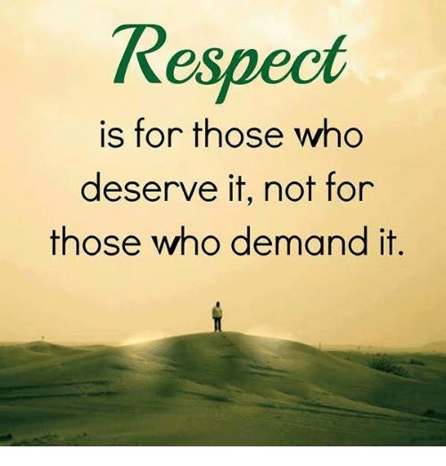 Respect Is for Those Who Deserve It Not for Those Who Demand It ...