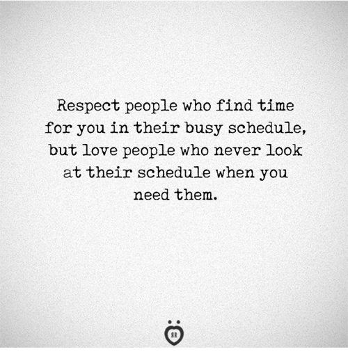 Love, Respect, and Schedule: Respect people who find time  for you in their busy schedule,  but love people who never look  at their schedule when you  need them.