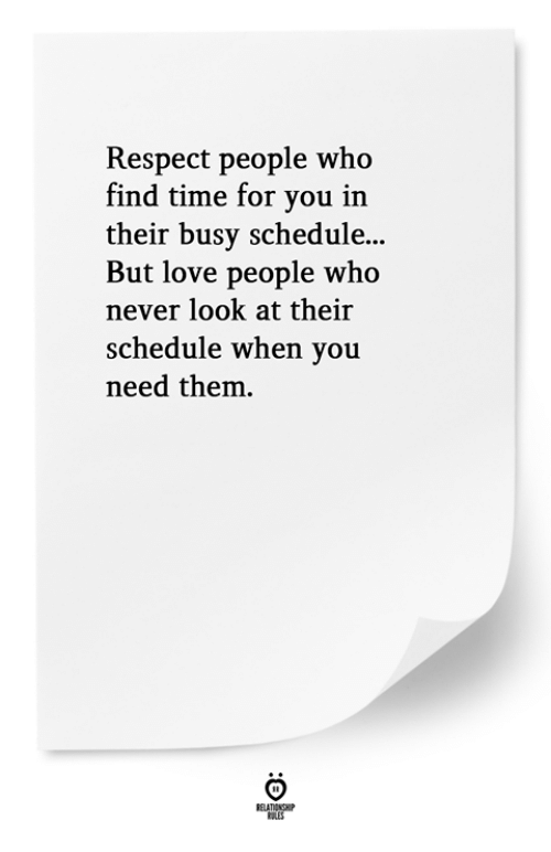 Love, Respect, and Schedule: Respect people who  find time for you in  their busy schedule...  But love people who  never look at their  schedule when you  need them.
