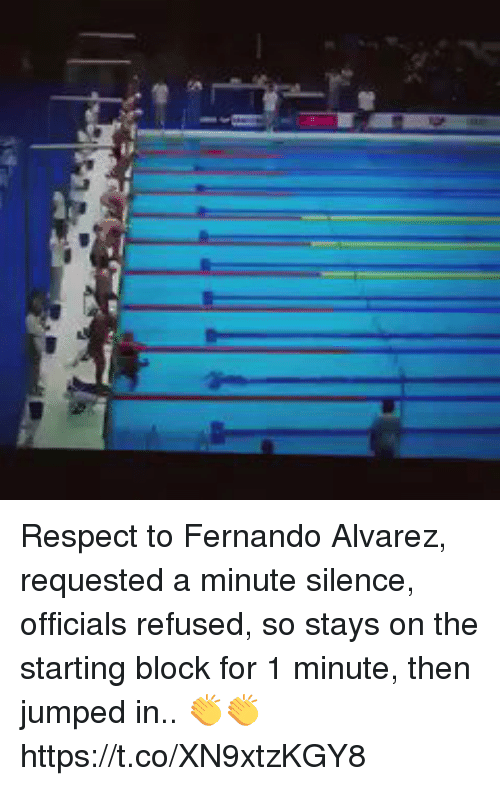 Memes, Respect, and Jumped: Respect to Fernando Alvarez, requested a minute silence, officials refused, so stays on the starting block for 1 minute, then jumped in.. 👏👏 https://t.co/XN9xtzKGY8