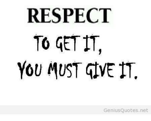 Respect To Get It You Must Give It Genius Quotes Net Respect Meme