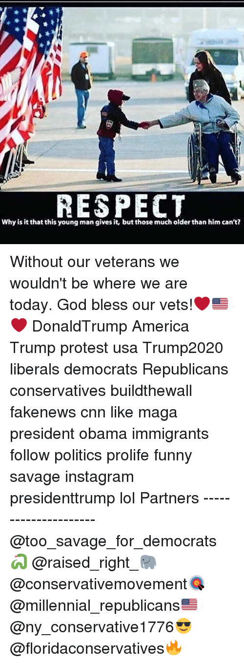 Memes, 🤖, and Usa: RESPECT  Why is it that this young man gives it, but those mucholder than him can't? Without our veterans we wouldn't be where we are today. God bless our vets!❤️🇺🇸❤️ DonaldTrump America Trump protest usa Trump2020 liberals democrats Republicans conservatives buildthewall fakenews cnn like maga president obama immigrants follow politics prolife funny savage instagram presidenttrump lol Partners --------------------- @too_savage_for_democrats🐍 @raised_right_🐘 @conservativemovement🎯 @millennial_republicans🇺🇸 @ny_conservative1776😎 @floridaconservatives🔥