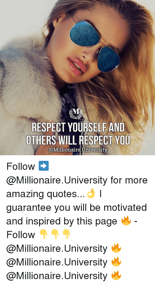 Memes, Respect, and Quotes: RESPECT YOURSELF AND  OTHERS WILL RESPECT YOU  @Millionaire.University  @Millionaire University Follow ➡️ @Millionaire.University for more amazing quotes...👌 I guarantee you will be motivated and inspired by this page 🔥 - Follow 👇👇👇 @Millionaire.University 🔥 @Millionaire.University 🔥 @Millionaire.University 🔥