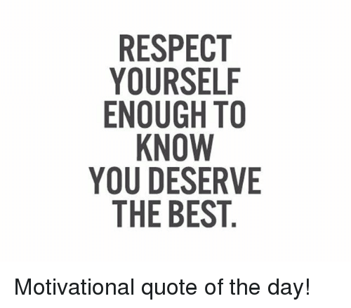 Respect Yourself Enough To Know You Deserve The Best Motivational