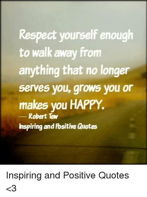 Respect Yourself Enough To Walk Away From Anything That No Longer