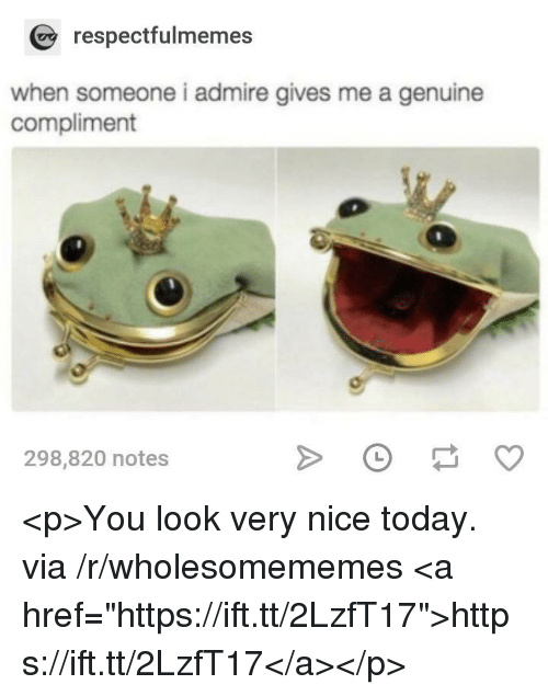 """Today, Nice, and Via: respectfulmemes  when someone i admire gives me a genuine  compliment  298,820 notes <p>You look very nice today. via /r/wholesomememes <a href=""""https://ift.tt/2LzfT17"""">https://ift.tt/2LzfT17</a></p>"""
