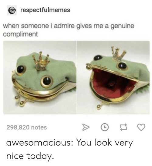 Tumblr, Blog, and Http: respectfulmemes  when someone i admire gives me a genuine  compliment  298,820 notes awesomacious:  You look very nice today.