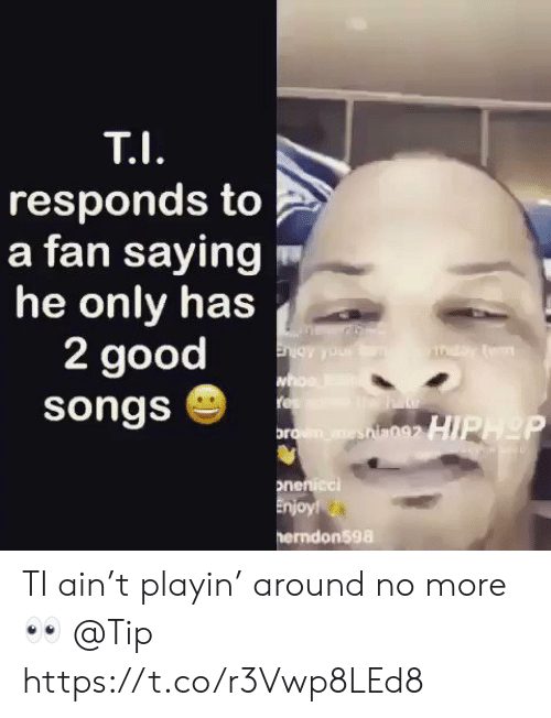 Sizzle: responds to  a fan saying  he only has  2 good  songs  ndon598 TI ain't playin' around no more 👀 @Tip https://t.co/r3Vwp8LEd8