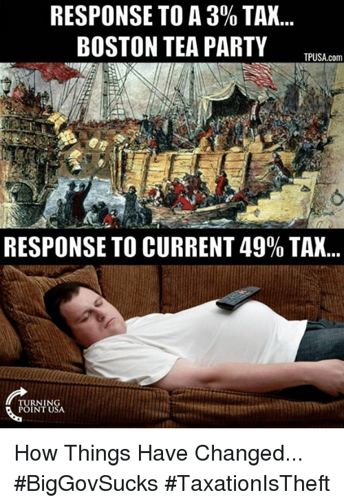 Memes, Party, and Taxes: RESPONSE TO A 30% TAX  BOSTON TEA PARTY  TPUSA com  RESPONSE TO CURRENT 49% TAX...  URNING How Things Have Changed... #BigGovSucks #TaxationIsTheft