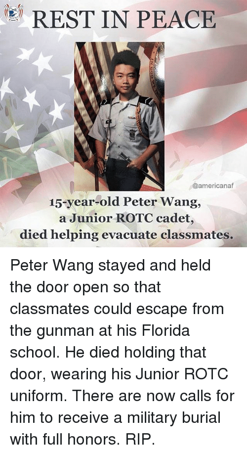 Memes, School, and Florida: REST IN PEACE  @americanaf  15-year-old Peter Wang,  a Junior ROTC cadet,  died helping evacuate classmates. Peter Wang stayed and held the door open so that classmates could escape from the gunman at his Florida school. He died holding that door, wearing his Junior ROTC uniform. There are now calls for him to receive a military burial with full honors. RIP.