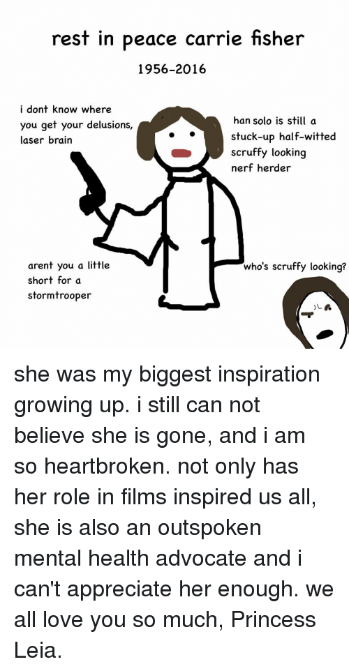 Brains, Carrie Fisher, and Growing Up: rest in peace carrie fisher  1956-2016  i dont know where  han solo is still a  you get your delusions,  stuck-up half-witted  laser brain  scruffy looking  nerf herder  who's scruffy looking?  arent you a little  short for a  stormtrooper she was my biggest inspiration growing up. i still can not believe she is gone, and i am so heartbroken. not only has her role in films inspired us all, she is also an outspoken mental health advocate and i can't appreciate her enough. we all love you so much, Princess Leia.