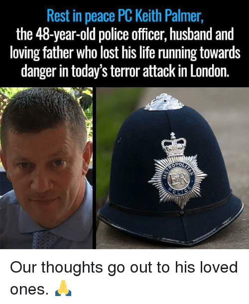 Dank, 🤖, and Rest: Rest in peace PC Keith Palmer,  the 48-year-old police officer, husband and  loving father who lost his life running towards  danger in today'sterror attack in London.  OPOLT Our thoughts go out to his loved ones. 🙏