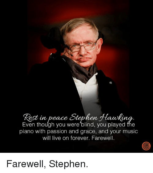 Dank, Music, and Stephen: Rest in peace Stephen Jtawking  Even though you were 'blind, you played the  piano with passion and grace, and your music  will live on forever. Farewell Farewell, Stephen.
