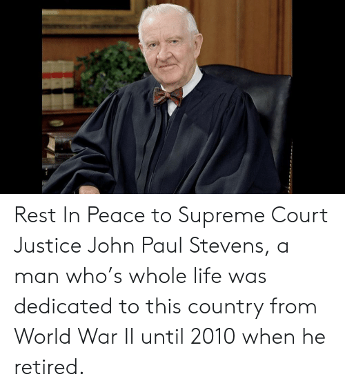 Life, Supreme, and Supreme Court: Rest In Peace to Supreme Court Justice John Paul Stevens, a man who's whole life was dedicated to this country from World War II until 2010 when he retired.
