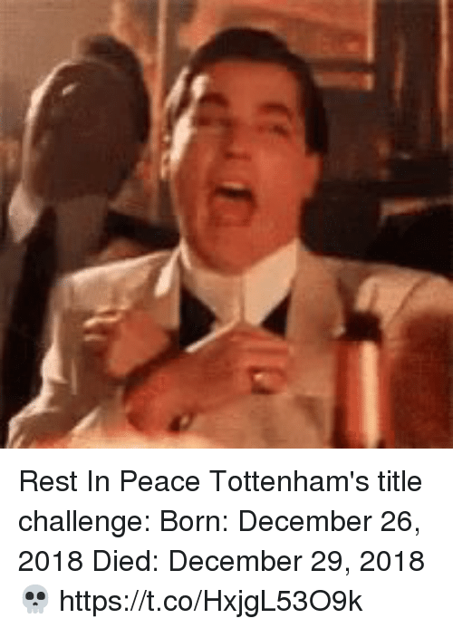 me.me: Rest In Peace Tottenham's title challenge:  Born: December 26, 2018 Died: December 29, 2018   💀 https://t.co/HxjgL53O9k