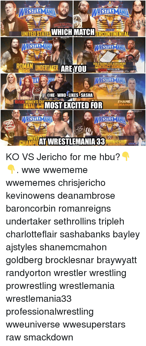 Memes, 🤖, and Jericho: RESTEV  UNITED WHICH MATCH  STATES  ERCONTINENTA  STEM  HOLD HARMLESSAGREEMENT  ROMAN UNDERTAKER  ARE YOU  NEXT WEEK  H@HE WHO LIKESTSASHA  WOMEN'S CHA  SHANE  MOST EXCITED FOR  FATAL  M MAHON  UNIVE  ATIWRESTLEMANIA 33  HAMPICAIU KO VS Jericho for me hbu?👇👇. wwe wwememe wwememes chrisjericho kevinowens deanambrose baroncorbin romanreigns undertaker sethrollins tripleh charlotteflair sashabanks bayley ajstyles shanemcmahon goldberg brocklesnar braywyatt randyorton wrestler wrestling prowrestling wrestlemania wrestlemania33 professionalwrestling wweuniverse wwesuperstars raw smackdown