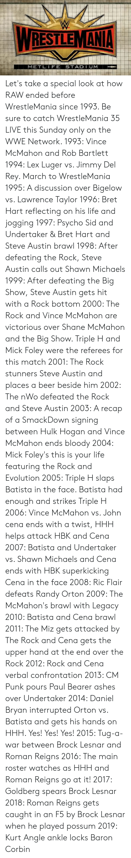 Beer, Hulk Hogan, and John Cena: RESTLEMANIA  MET LIFE STADIUM Let's take a special look at how RAW ended before WrestleMania since 1993. Be sure to catch WrestleMania 35 LIVE this Sunday only on the WWE Network.   1993: Vince McMahon and Rob Bartlett   1994: Lex Luger vs. Jimmy Del Rey. March to WrestleMania   1995: A discussion over Bigelow vs. Lawrence Taylor  1996: Bret Hart reflecting on his life and jogging   1997: Psycho Sid and Undertaker & Bret Hart and Steve Austin brawl   1998: After defeating the Rock, Steve Austin calls out Shawn Michaels   1999: After defeating the Big Show, Steve Austin gets hit with a Rock bottom   2000: The Rock and Vince McMahon are victorious over Shane McMahon and the Big Show. Triple H and Mick Foley were the referees for this match   2001: The Rock stunners Steve Austin and places a beer beside him   2002: The nWo defeated the Rock and Steve Austin   2003: A recap of a SmackDown signing between Hulk Hogan and Vince McMahon ends bloody  2004: Mick Foley's this is your life featuring the Rock and Evolution   2005: Triple H slaps Batista in the face. Batista had enough and strikes Triple H   2006: Vince McMahon vs. John cena ends with a twist,  HHH helps attack HBK and Cena   2007: Batista and Undertaker vs. Shawn Michaels and Cena ends with HBK superkicking Cena in the face   2008: Ric Flair defeats Randy Orton   2009: The McMahon's brawl with Legacy   2010: Batista and Cena brawl  2011: The Miz gets attacked by The Rock and Cena gets the upper hand at the end over the Rock  2012: Rock and Cena verbal confrontation   2013: CM Punk pours Paul Bearer ashes over Undertaker   2014: Daniel Bryan interrupted Orton vs. Batista and gets his hands on HHH. Yes! Yes! Yes!   2015: Tug-a-war between Brock Lesnar and Roman Reigns   2016: The main roster watches as HHH and Roman Reigns go at it!   2017: Goldberg spears Brock Lesnar   2018: Roman Reigns gets caught in an F5 by Brock Lesnar when he played possum  2019: Kurt Angle ankle locks Baron Corbin