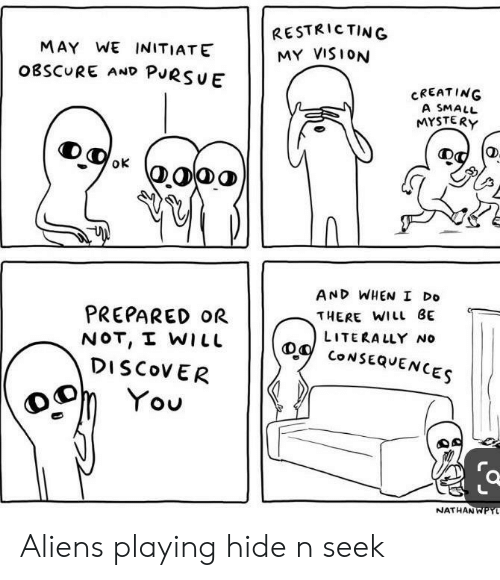 Vision, Aliens, and Discover: RESTRICTING  MY VISION  MAY WE INITIATE  OBSCURE AND PURSUE  CREATING  A SMALL  MYSTERY  oK  AND WHEN I Do  PREPARED OR  NOT, I WILL  DISCOVER  THERE WILL BE  LITERALLY No  CONSEQUENCES  You  NATHANWPYL  0 Aliens playing hide n seek