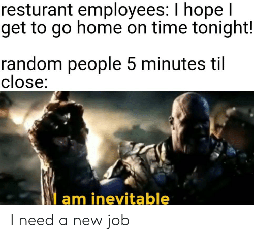 Home, Time, and Hope: resturant employees: I hope l  get to go home on time tonight!  random people 5 minutes til  close:  am inevitable I need a new job