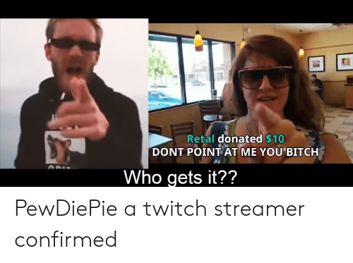 Bitch, Twitch, and Who: Retal donated $10  DONT POINT AT ME YOU BITCH  Who gets it?? PewDiePie a twitch streamer confirmed