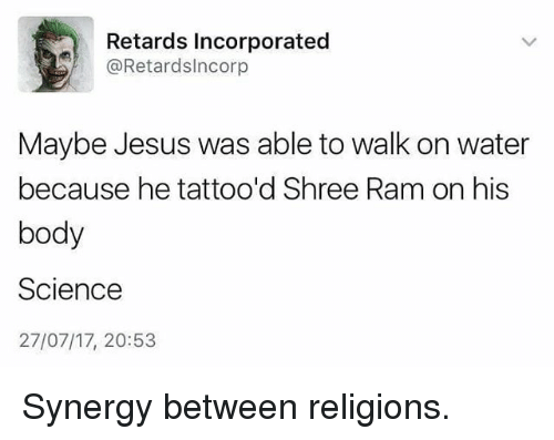 Jesus, Memes, and Science: Retards Incorporated  @Retardslncorp  Maybe Jesus was able to walk on water  because he tattoo'd Shree Ram on his  body  Science  27/07/17, 20:53 Synergy between religions.